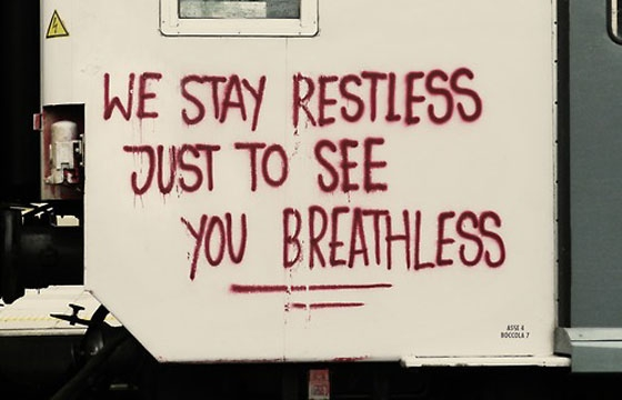 """We Stay Restless Just To See You Breathless"""